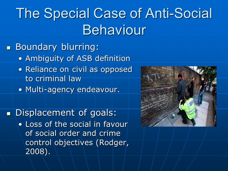 The Special Case of Anti-Social Behaviour Boundary blurring: Boundary blurring: Ambiguity of ASB definitionAmbiguity of ASB definition Reliance on civil as opposed to criminal lawReliance on civil as opposed to criminal law Multi-agency endeavour.Multi-agency endeavour.