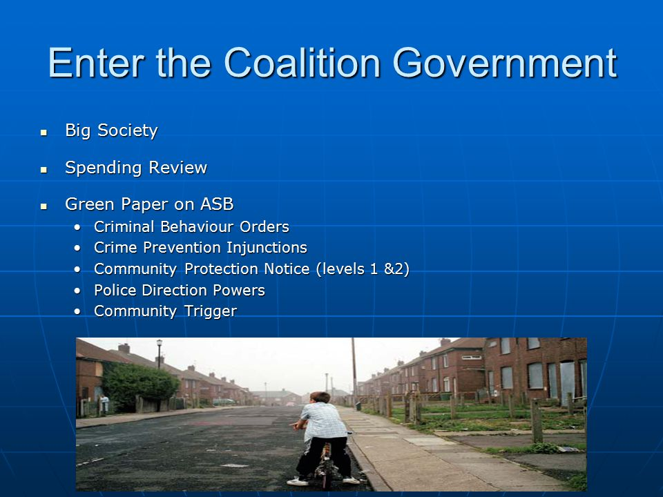 Enter the Coalition Government Big Society Big Society Spending Review Spending Review Green Paper on ASB Green Paper on ASB Criminal Behaviour OrdersCriminal Behaviour Orders Crime Prevention InjunctionsCrime Prevention Injunctions Community Protection Notice (levels 1 &2)Community Protection Notice (levels 1 &2) Police Direction PowersPolice Direction Powers Community TriggerCommunity Trigger