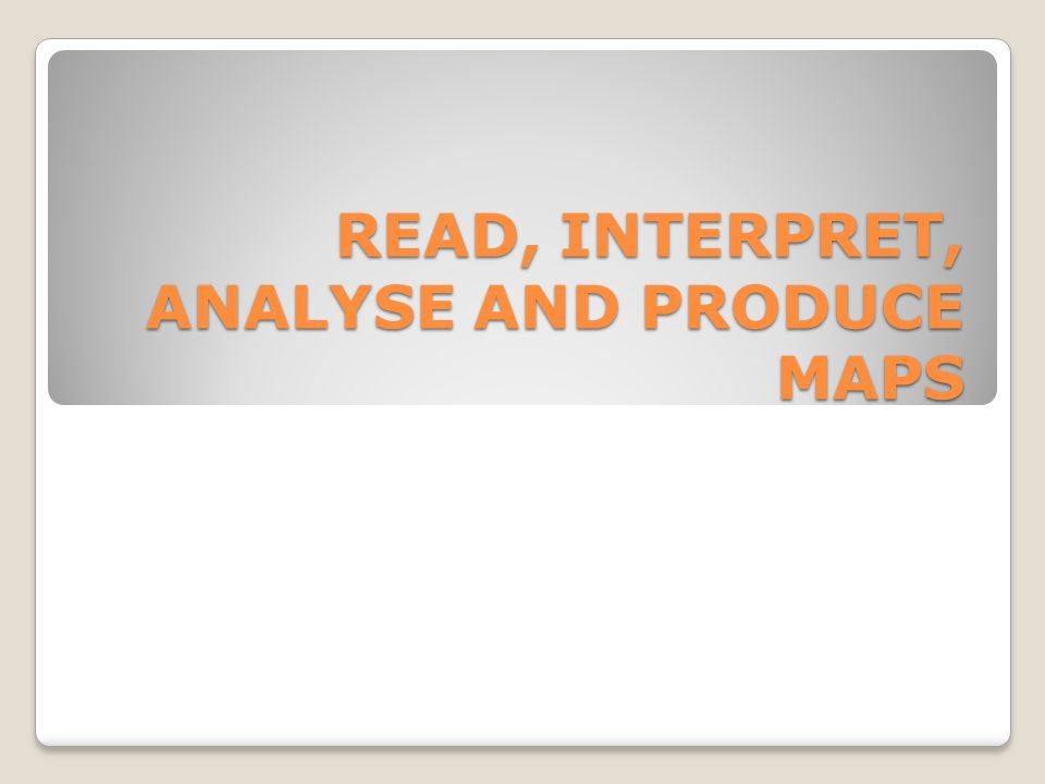 READ, INTERPRET, ANALYSE AND PRODUCE MAPS