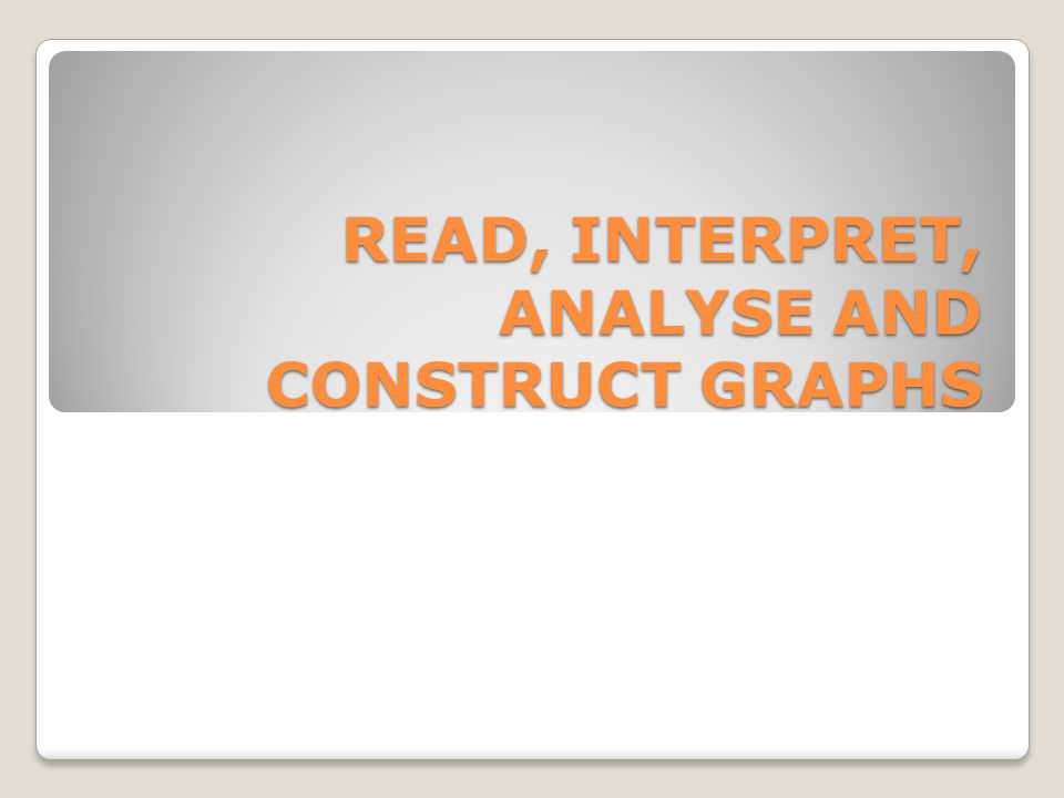 READ, INTERPRET, ANALYSE AND CONSTRUCT GRAPHS