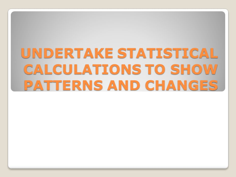 UNDERTAKE STATISTICAL CALCULATIONS TO SHOW PATTERNS AND CHANGES
