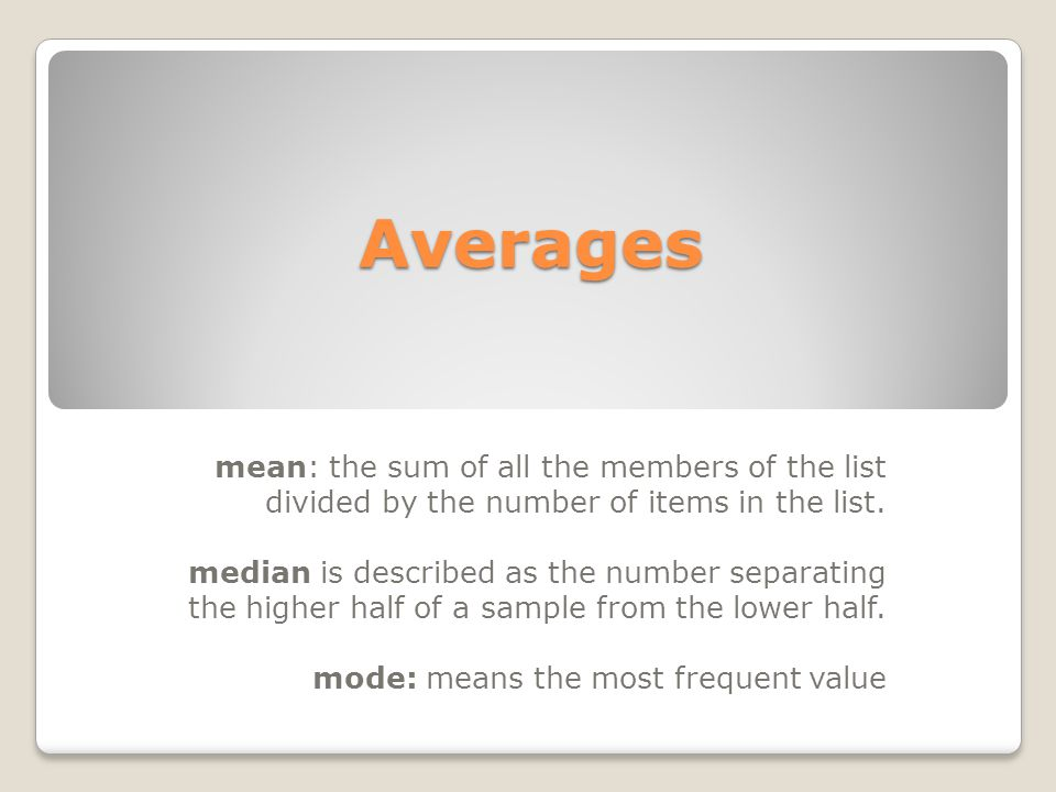 Averages mean: the sum of all the members of the list divided by the number of items in the list. median is described as the number separating the hig