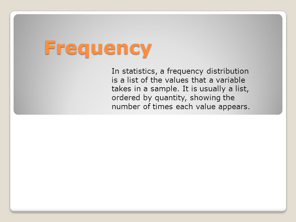Frequency In statistics, a frequency distribution is a list of the values that a variable takes in a sample. It is usually a list, ordered by quantity