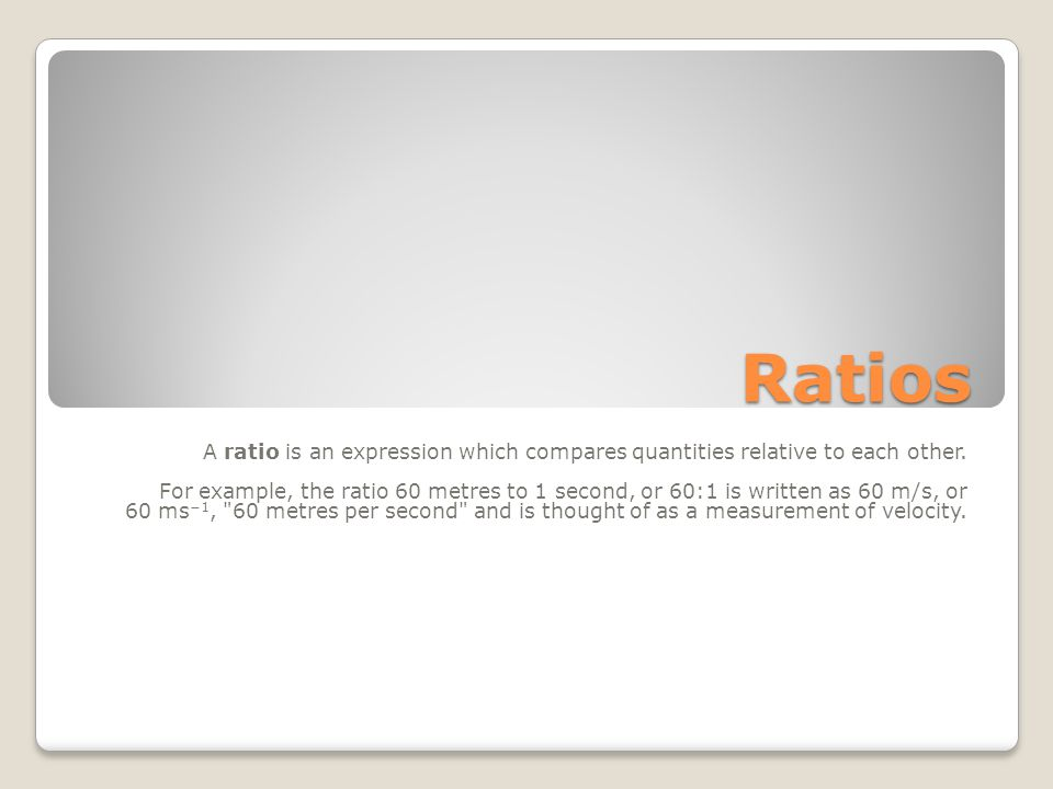 Ratios A ratio is an expression which compares quantities relative to each other.