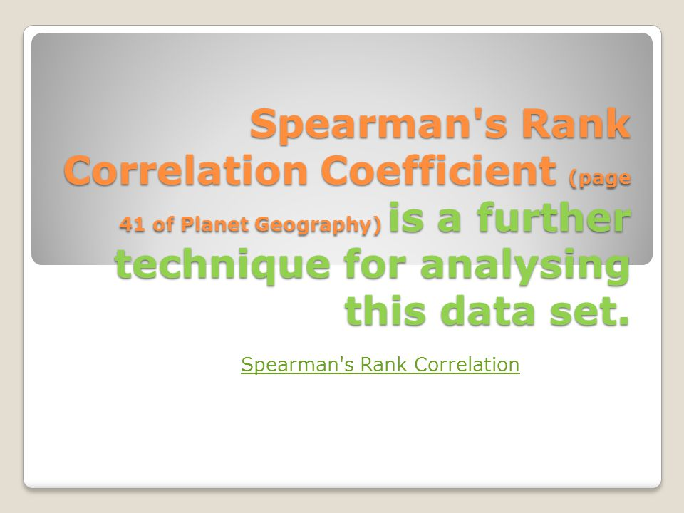 Spearman's Rank Correlation Coefficient (page 41 of Planet Geography) is a further technique for analysing this data set. Spearman's Rank Correlation