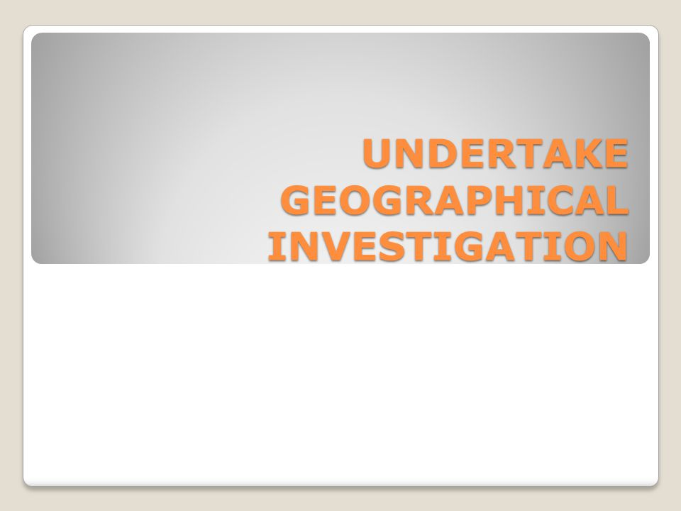 UNDERTAKE GEOGRAPHICAL INVESTIGATION