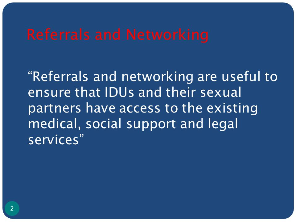 Referrals and Networking Referrals and networking are useful to ensure that IDUs and their sexual partners have access to the existing medical, social support and legal services 2