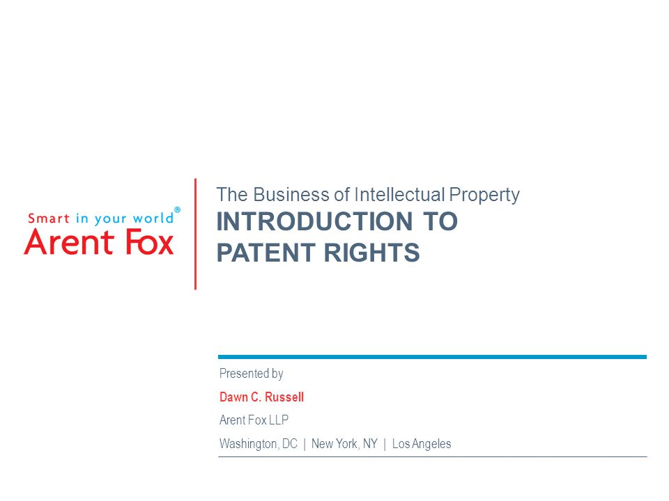 The Business of Intellectual Property INTRODUCTION TO PATENT RIGHTS Presented by Dawn C. Russell Arent Fox LLP Washington, DC | New York, NY | Los Ang