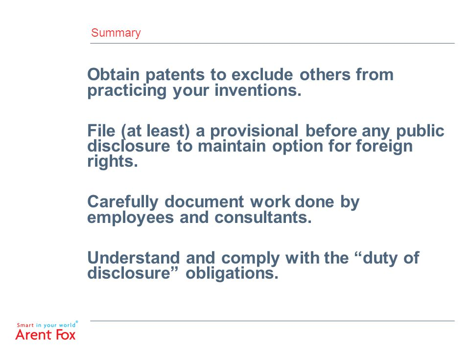 Summary Obtain patents to exclude others from practicing your inventions. File (at least) a provisional before any public disclosure to maintain optio