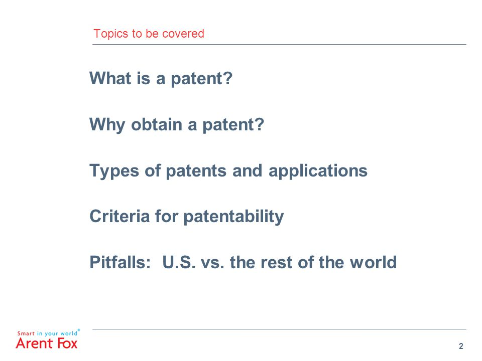 2 Topics to be covered What is a patent? Why obtain a patent? Types of patents and applications Criteria for patentability Pitfalls: U.S. vs. the rest