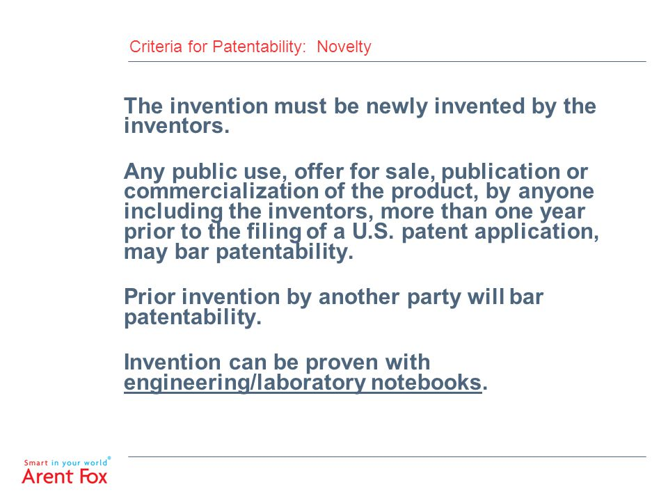 Criteria for Patentability: Novelty The invention must be newly invented by the inventors. Any public use, offer for sale, publication or commercializ
