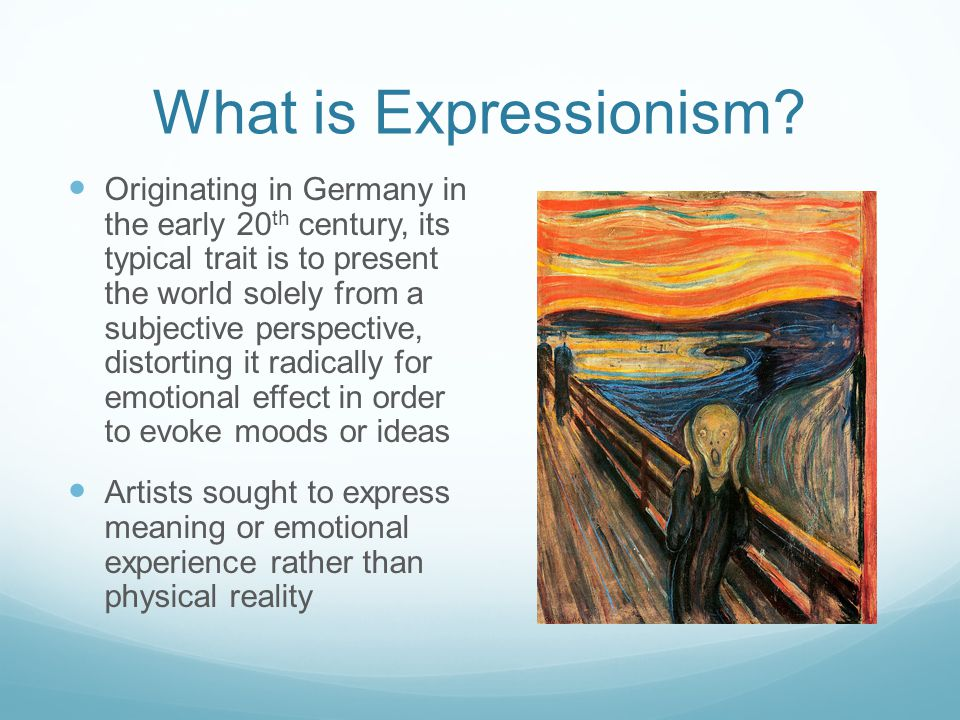 What is Expressionism? Originating in Germany in the early 20 th century, its typical trait is to present the world solely from a subjective perspecti