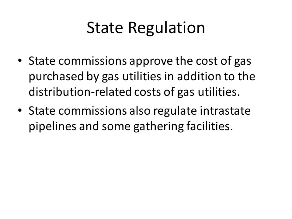 State Regulation State commissions approve the cost of gas purchased by gas utilities in addition to the distribution-related costs of gas utilities.