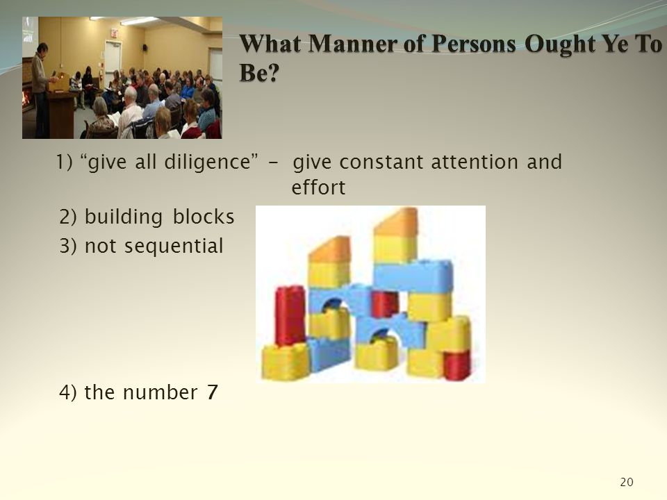 "1) ""give all diligence"" - give constant attention and effort 2) building blocks 3) not sequential 4) the number 7 20"