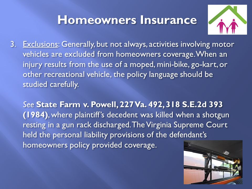 3.Exclusions: Generally, but not always, activities involving motor vehicles are excluded from homeowners coverage. When an injury results from the us