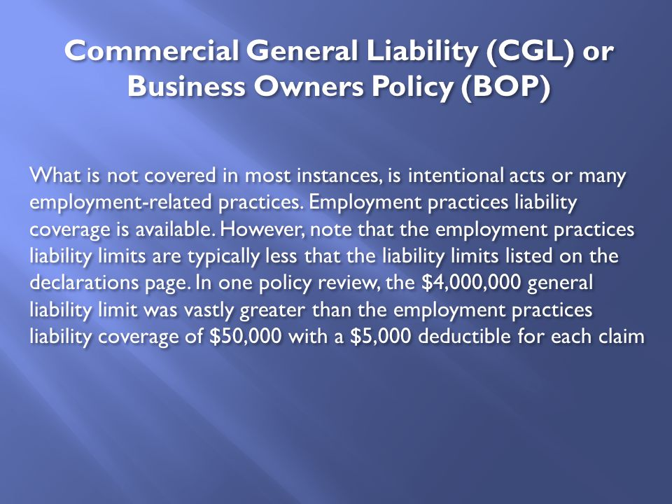 What is not covered in most instances, is intentional acts or many employment-related practices. Employment practices liability coverage is available.