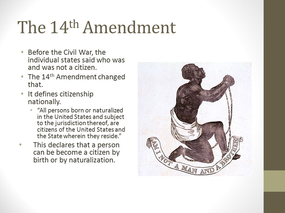 The 14 th Amendment Before the Civil War, the individual states said who was and was not a citizen. The 14 th Amendment changed that. It defines citiz