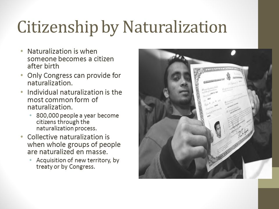 Citizenship by Naturalization Naturalization is when someone becomes a citizen after birth Only Congress can provide for naturalization. Individual na
