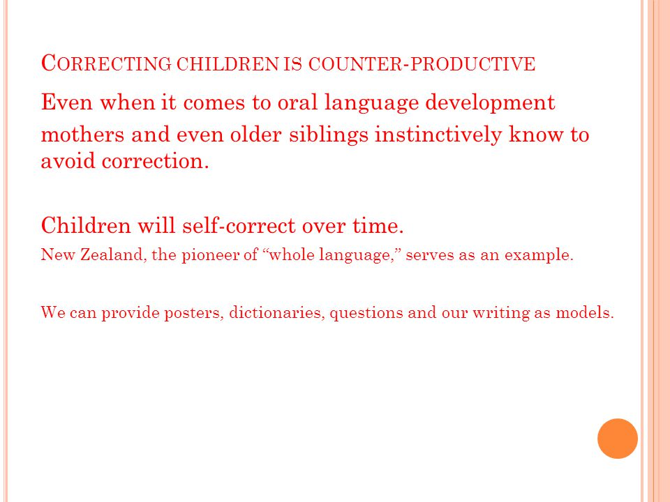 C ORRECTING CHILDREN IS COUNTER - PRODUCTIVE Even when it comes to oral language development mothers and even older siblings instinctively know to avoid correction.