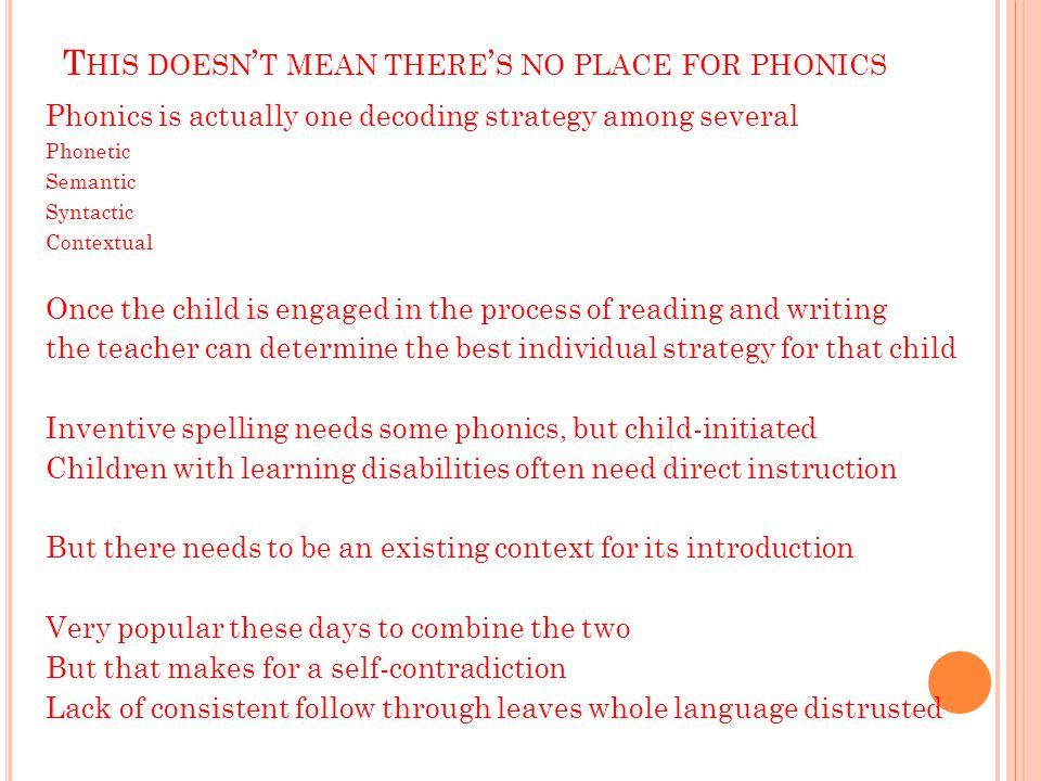 T HIS DOESN ' T MEAN THERE ' S NO PLACE FOR PHONICS Phonics is actually one decoding strategy among several Phonetic Semantic Syntactic Contextual Once the child is engaged in the process of reading and writing the teacher can determine the best individual strategy for that child Inventive spelling needs some phonics, but child-initiated Children with learning disabilities often need direct instruction But there needs to be an existing context for its introduction Very popular these days to combine the two But that makes for a self-contradiction Lack of consistent follow through leaves whole language distrusted