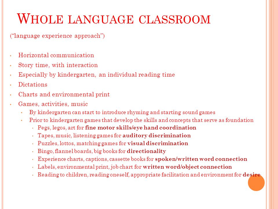 W HOLE LANGUAGE CLASSROOM ( language experience approach ) Horizontal communication Story time, with interaction Especially by kindergarten, an individual reading time Dictations Charts and environmental print Games, activities, music By kindergarten can start to introduce rhyming and starting sound games Prior to kindergarten games that develop the skills and concepts that serve as foundation Pegs, legos, art for fine motor skills/eye hand coordination Tapes, music, listening games for auditory discrimination Puzzles, lottos, matching games for visual discrimination Bingo, flannel boards, big books for directionality Experience charts, captions, cassette books for spoken/written word connection Labels, environmental print, job chart for written word/object connection Reading to children, reading oneself, appropriate facilitation and environment for desire