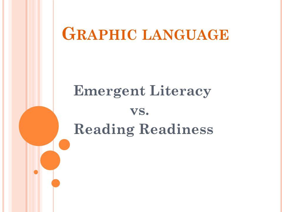 G RAPHIC LANGUAGE Emergent Literacy vs. Reading Readiness
