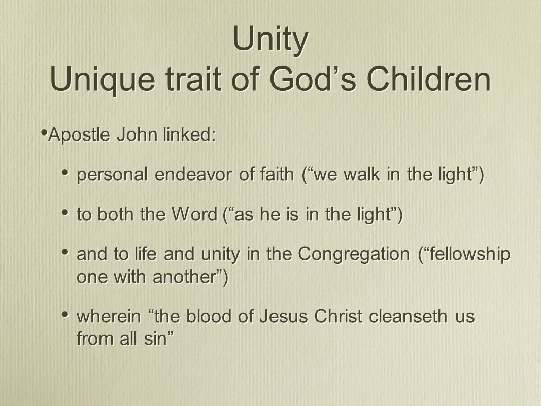 Unity Unique trait of God's Children Apostle John linked: personal endeavor of faith ( we walk in the light ) to both the Word ( as he is in the light ) and to life and unity in the Congregation ( fellowship one with another ) wherein the blood of Jesus Christ cleanseth us from all sin Apostle John linked: personal endeavor of faith ( we walk in the light ) to both the Word ( as he is in the light ) and to life and unity in the Congregation ( fellowship one with another ) wherein the blood of Jesus Christ cleanseth us from all sin