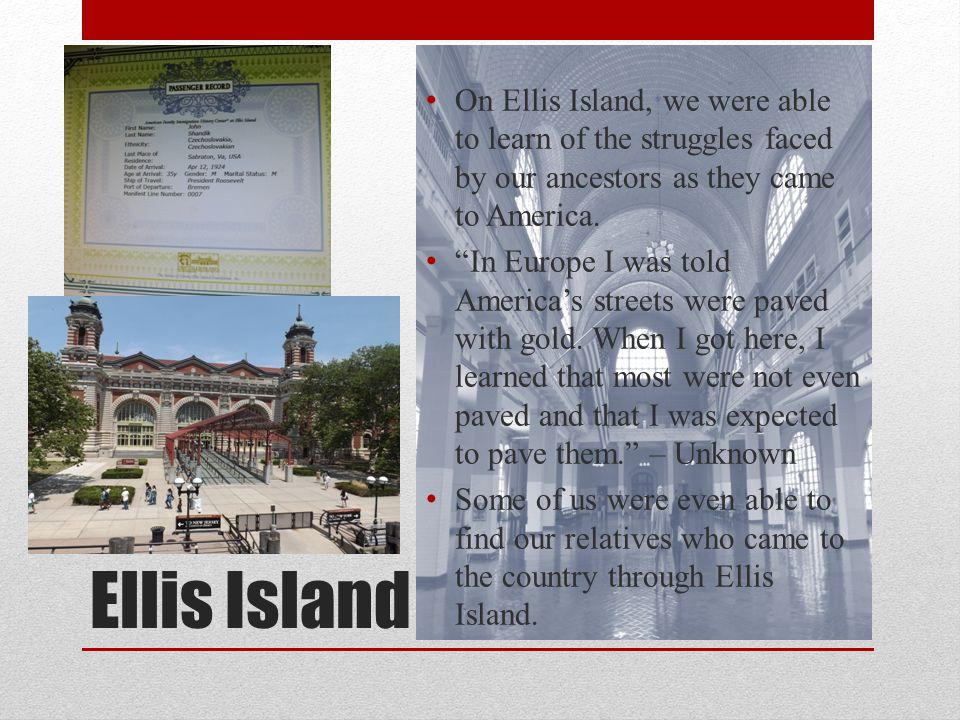 Ellis Island On Ellis Island, we were able to learn of the struggles faced by our ancestors as they came to America.