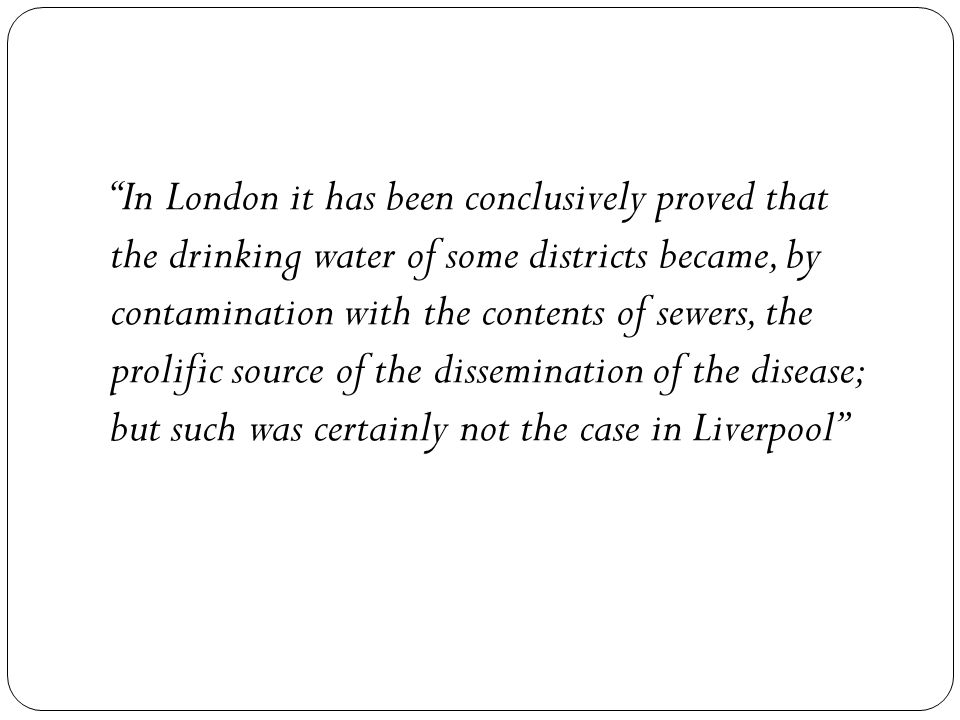 In London it has been conclusively proved that the drinking water of some districts became, by contamination with the contents of sewers, the prolific source of the dissemination of the disease; but such was certainly not the case in Liverpool
