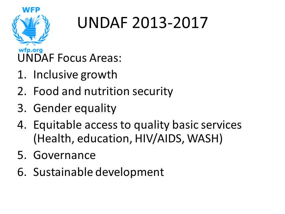 UNDAF 2013-2017 UNDAF Focus Areas: 1.Inclusive growth 2.Food and nutrition security 3.Gender equality 4.Equitable access to quality basic services (Health, education, HIV/AIDS, WASH) 5.Governance 6.Sustainable development