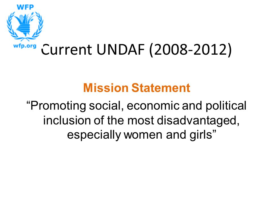 Current UNDAF (2008-2012) Mission Statement Promoting social, economic and political inclusion of the most disadvantaged, especially women and girls