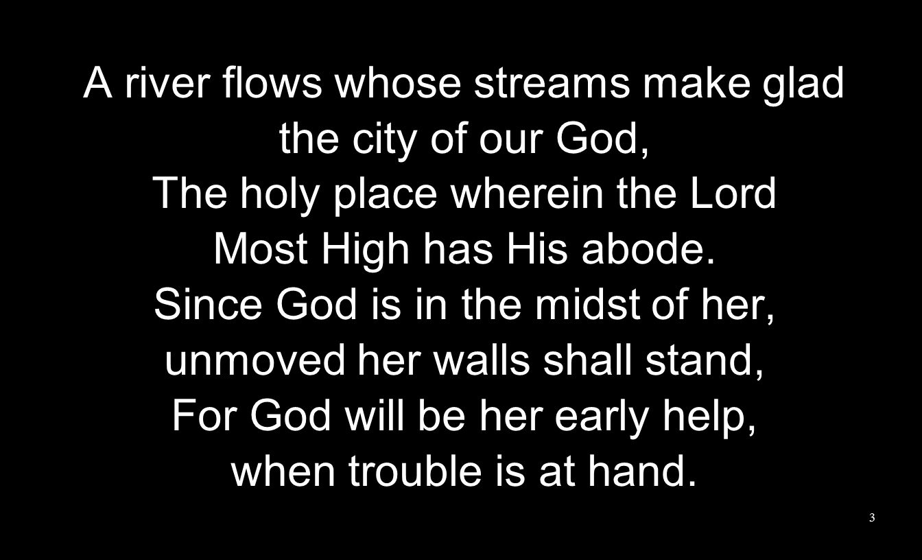 A river flows whose streams make glad the city of our God, The holy place wherein the Lord Most High has His abode.