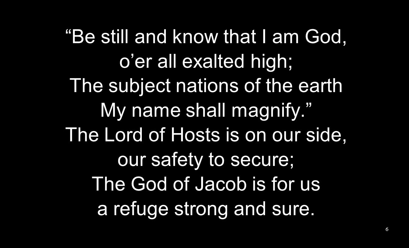 Be still and know that I am God, o'er all exalted high; The subject nations of the earth My name shall magnify. The Lord of Hosts is on our side, our safety to secure; The God of Jacob is for us a refuge strong and sure.