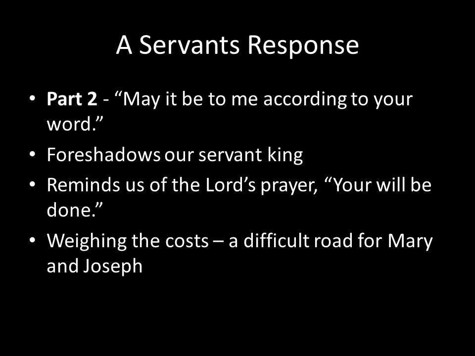 A Servants Response Part 2 - May it be to me according to your word. Foreshadows our servant king Reminds us of the Lord's prayer, Your will be done. Weighing the costs – a difficult road for Mary and Joseph