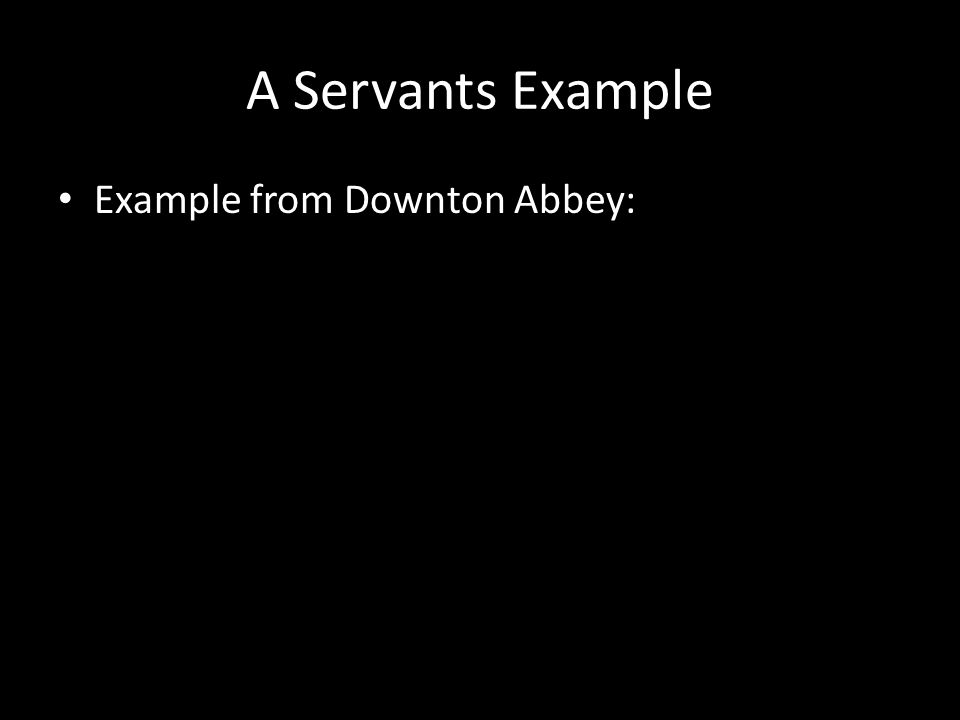 A Servants Example Example from Downton Abbey: