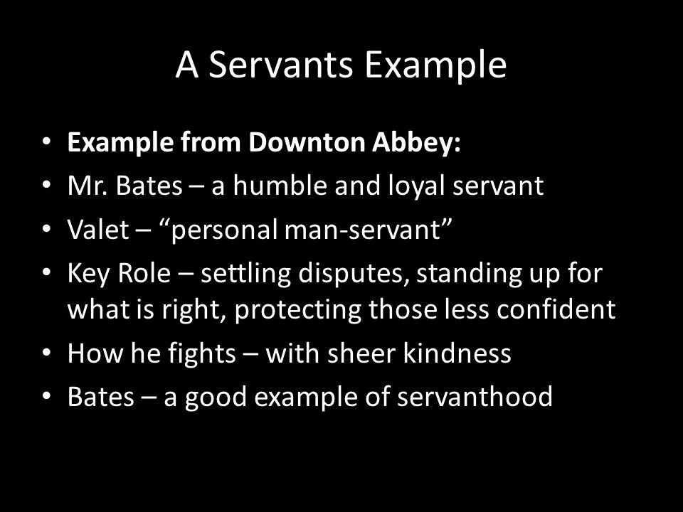 "A Servants Example Example from Downton Abbey: Mr. Bates – a humble and loyal servant Valet – ""personal man-servant"" Key Role – settling disputes, sta"