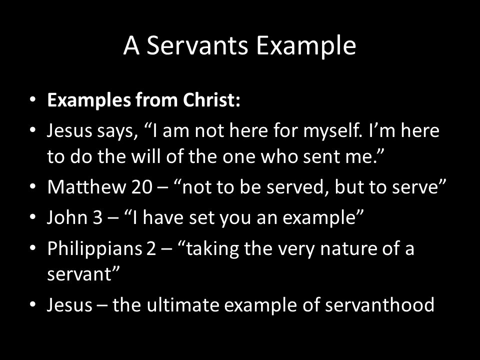 "A Servants Example Examples from Christ: Jesus says, ""I am not here for myself. I'm here to do the will of the one who sent me."" Matthew 20 – ""not to"