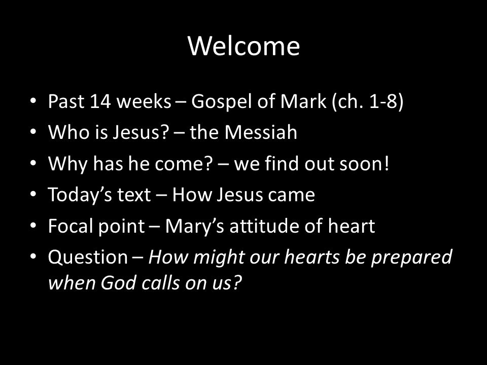Welcome Past 14 weeks – Gospel of Mark (ch. 1-8) Who is Jesus? – the Messiah Why has he come? – we find out soon! Today's text – How Jesus came Focal