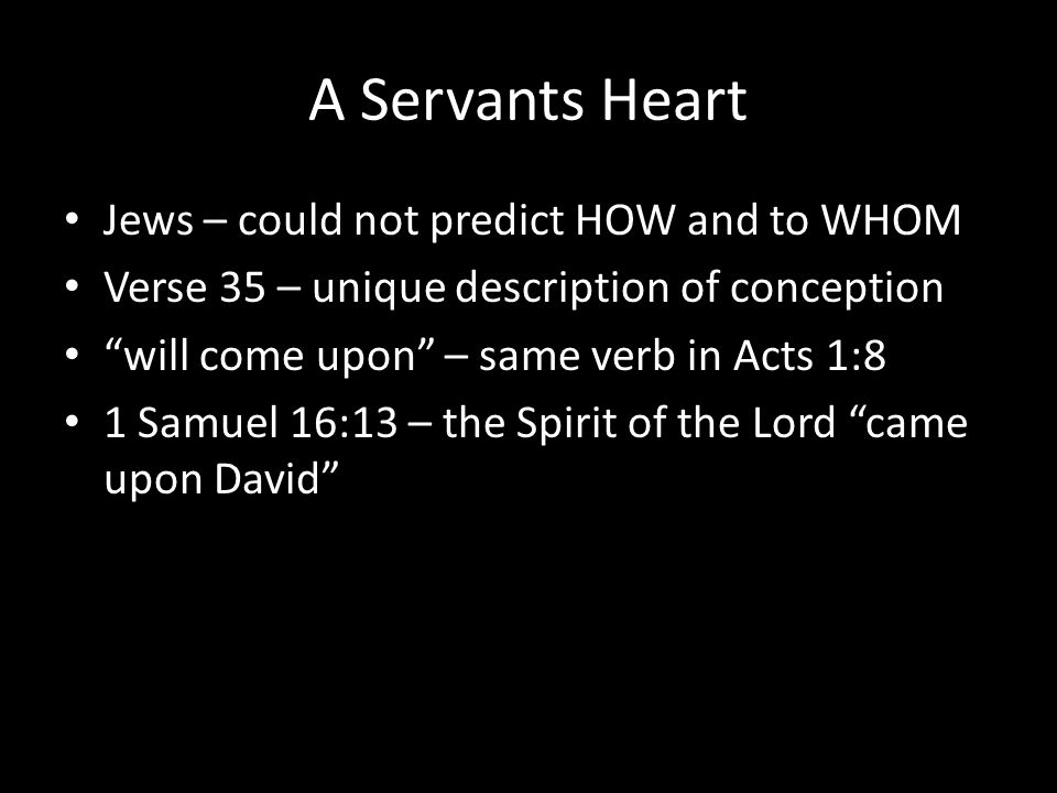A Servants Heart Jews – could not predict HOW and to WHOM Verse 35 – unique description of conception will come upon – same verb in Acts 1:8 1 Samuel 16:13 – the Spirit of the Lord came upon David