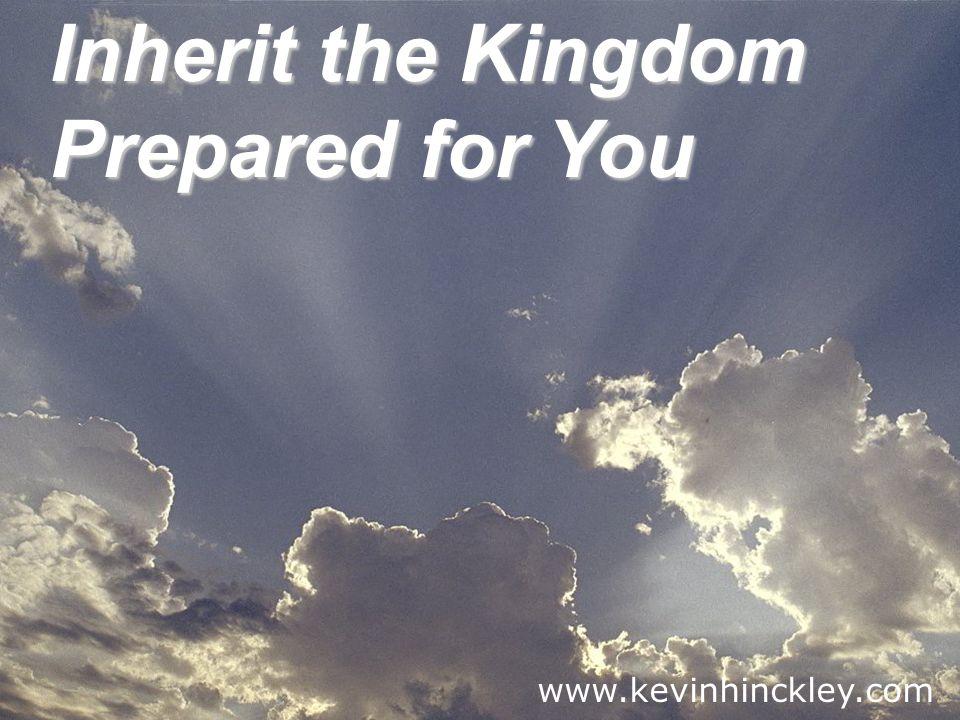 Inherit the Kingdom Prepared for You www.kevinhinckley.com
