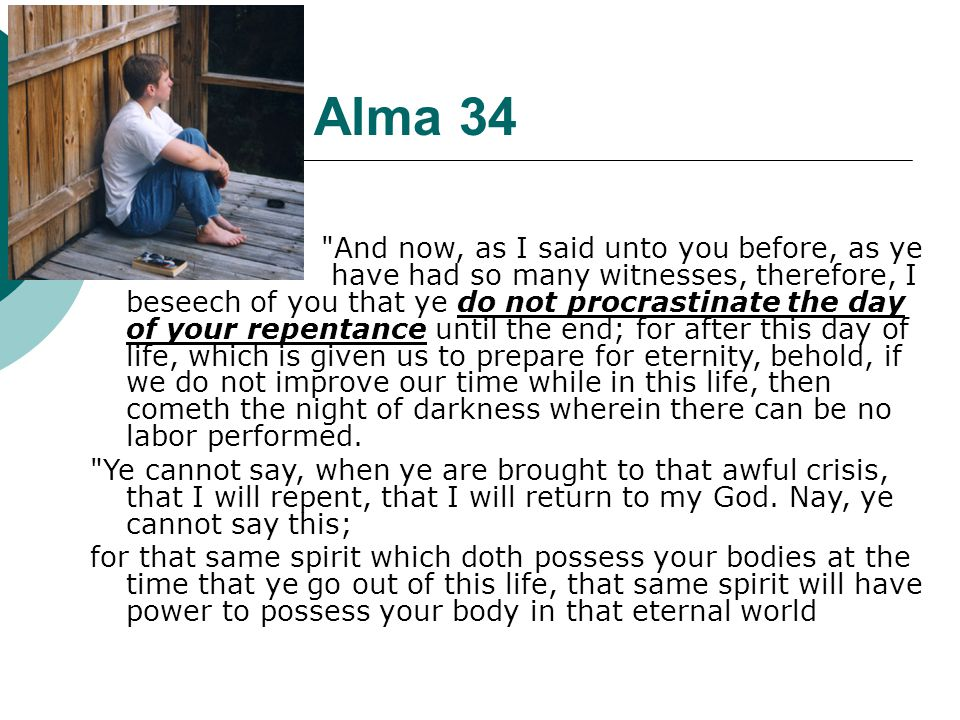Alma 34 And now, as I said unto you before, as ye have had so many witnesses, therefore, I beseech of you that ye do not procrastinate the day of your repentance until the end; for after this day of life, which is given us to prepare for eternity, behold, if we do not improve our time while in this life, then cometh the night of darkness wherein there can be no labor performed.