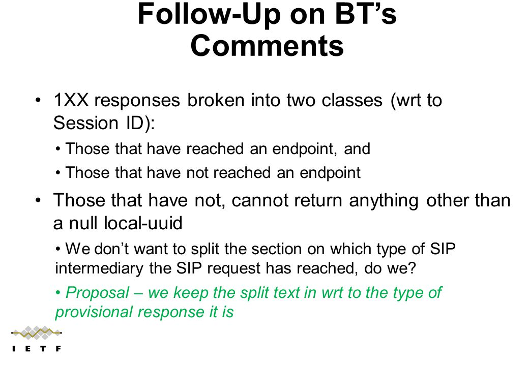 Follow-Up on BT's Comments 1XX responses broken into two classes (wrt to Session ID): Those that have reached an endpoint, and Those that have not reached an endpoint Those that have not, cannot return anything other than a null local-uuid We don't want to split the section on which type of SIP intermediary the SIP request has reached, do we.