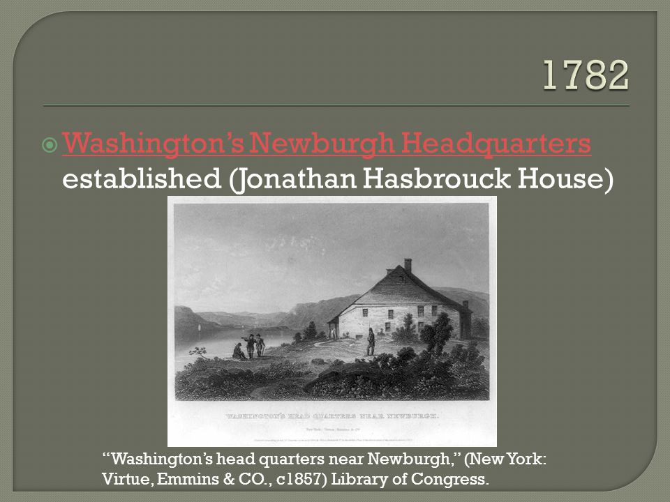  Washington's Newburgh Headquarters established (Jonathan Hasbrouck House) Washington's Newburgh Headquarters Washington's head quarters near Newburgh, (New York: Virtue, Emmins & CO., c1857) Library of Congress.