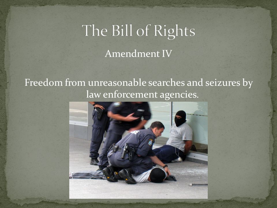 Amendment IV Freedom from unreasonable searches and seizures by law enforcement agencies.
