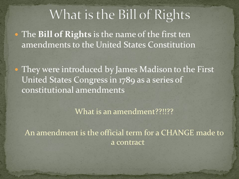 The Bill of Rights is the name of the first ten amendments to the United States Constitution They were introduced by James Madison to the First United States Congress in 1789 as a series of constitutional amendments What is an amendment??!!?.