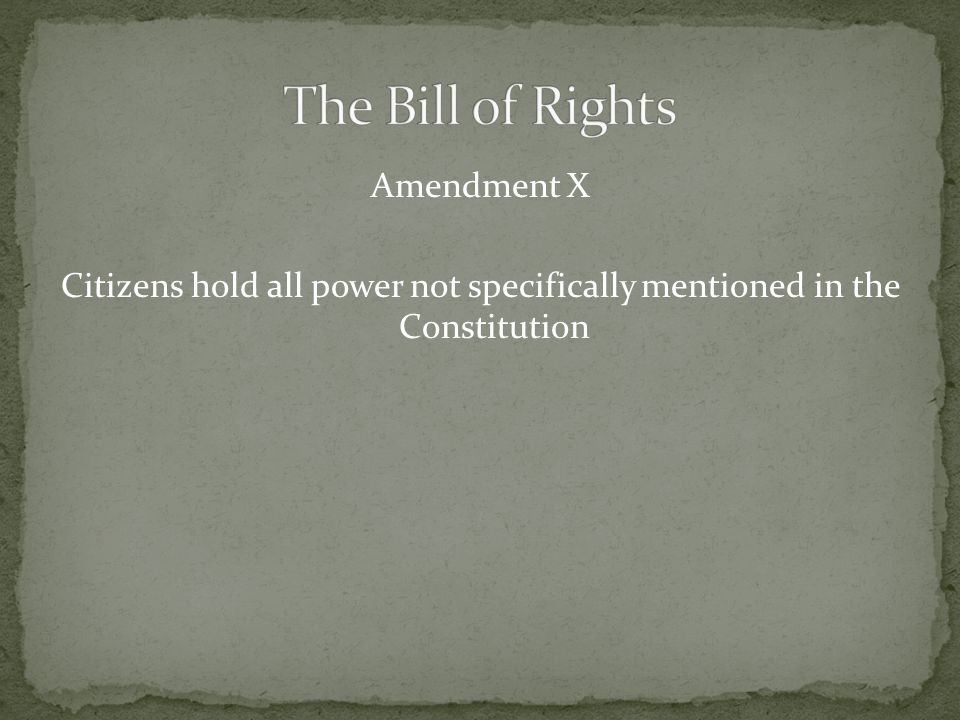 Amendment X Citizens hold all power not specifically mentioned in the Constitution