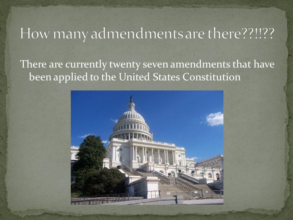 There are currently twenty seven amendments that have been applied to the United States Constitution