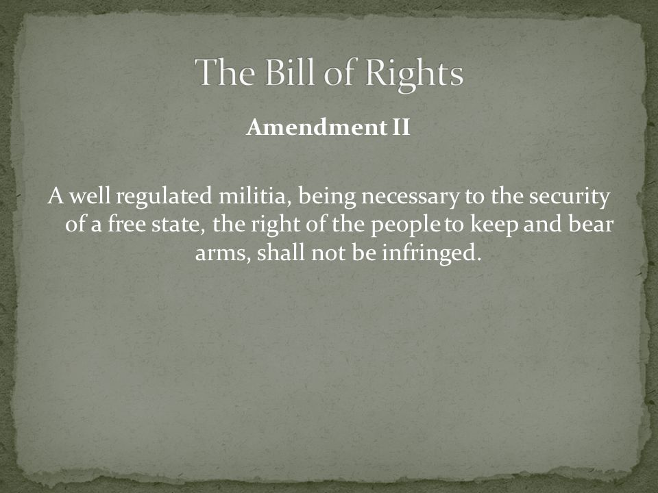 Amendment II A well regulated militia, being necessary to the security of a free state, the right of the people to keep and bear arms, shall not be infringed.
