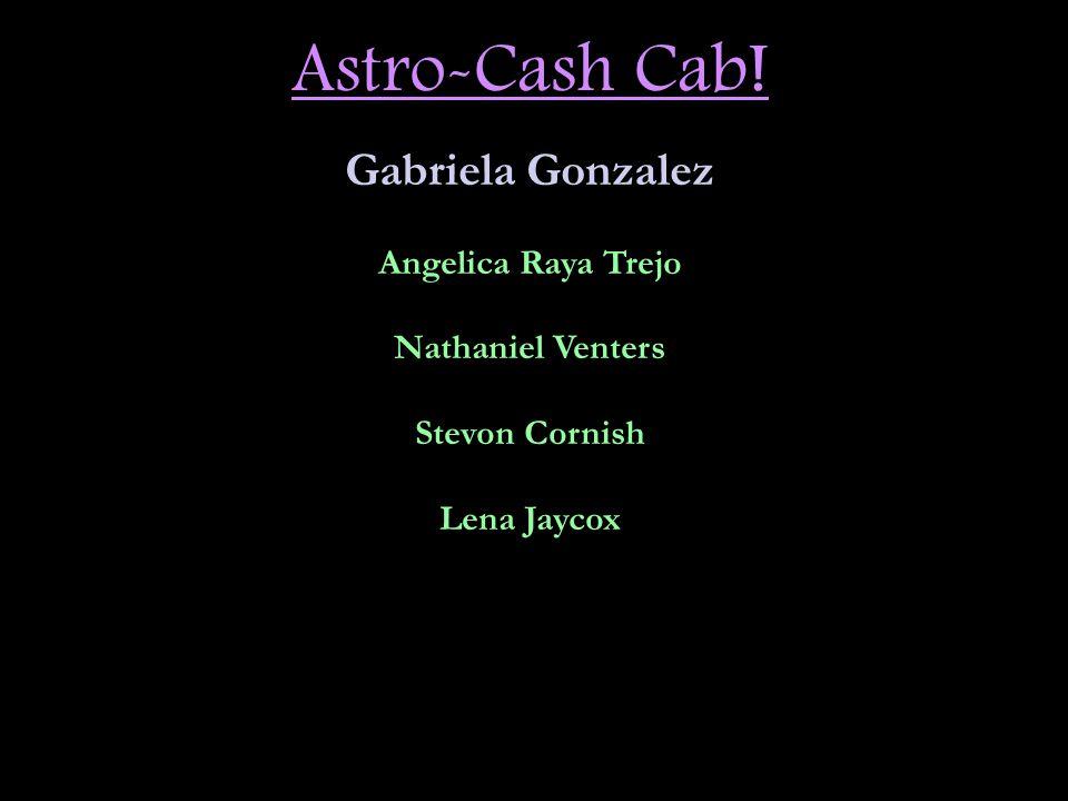 Astro-Cash Cab! Gabriela Gonzalez Angelica Raya Trejo Nathaniel Venters Stevon Cornish Lena Jaycox