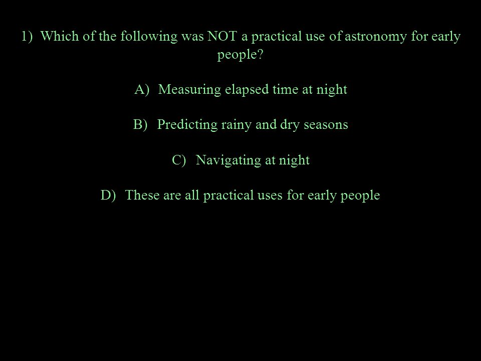 1) Which of the following was NOT a practical use of astronomy for early people.